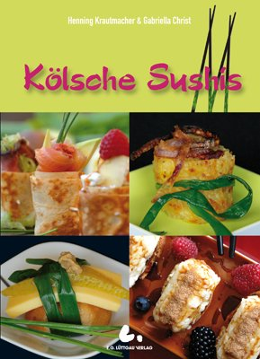 """Kölsche Sushis: Köstliche Kleinigkeiten: Fleisch, Fisch, Gemüse und Süßes nach """"Kölscher Art"""" - 1"""