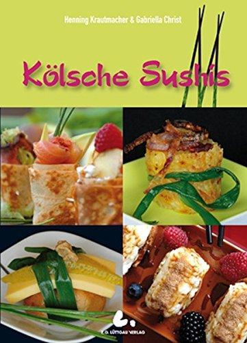 """Kölsche Sushis: Köstliche Kleinigkeiten: Fleisch, Fisch, Gemüse und Süßes nach """"Kölscher Art"""" -"""