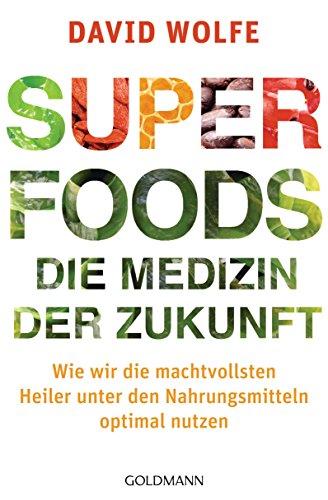 Superfoods – die Medizin der Zukunft: Wie wir die machtvollsten Heiler unter den Nahrungsmitteln optimal nutzen -