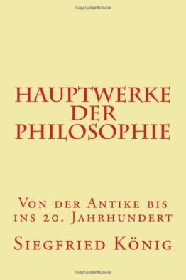 Hauptwerke der Philosophie - Von der Antike bis ins 20. Jahrhundert -