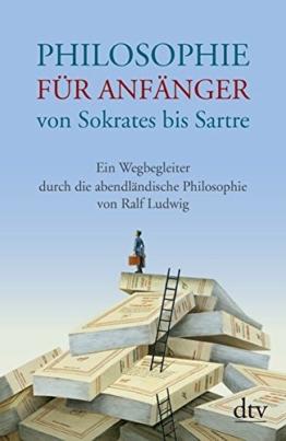 Philosophie für Anfänger von Sokrates bis Sartre: Ein Wegbegleiter durch die abendländische Philosophie von Ralf Ludwig -