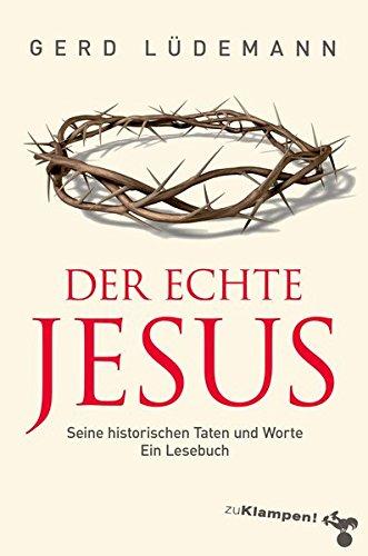 Der echte Jesus: Seine historischen Taten und Worte. Ein Lesebuch -