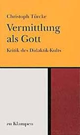 Vermittlung als Gott / Vermittlung als Gott: Kritik des Didaktik-Kults / Kritik des Didaktik-Kults -