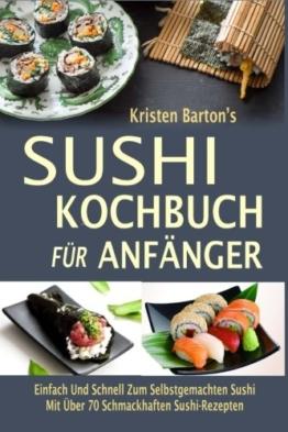 Sushi-Kochbuch für Anfänger: Einfach Und Schnell Zum Selbstgemachten Sushi Mit Über 70 Schmackhaften Sushi-Rezepten -